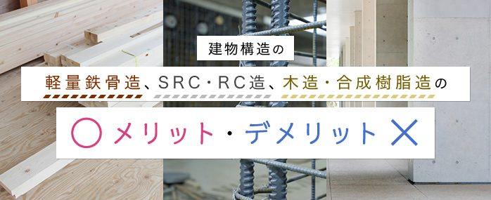 建物構造の軽量鉄骨造、SRC・RC造、木造・合成樹脂造のメリット・デメリット