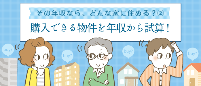 その年収なら、どんな家に住める?(2) 購入できる物件を年収から試算!