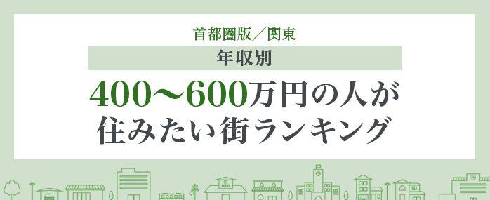 【年収別】400万円~600万円の人が住みたい街ランキング〈首都圏版/関東〉