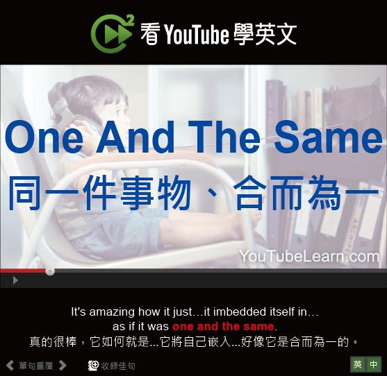 「同一件事物、合而為一」- One And The Same