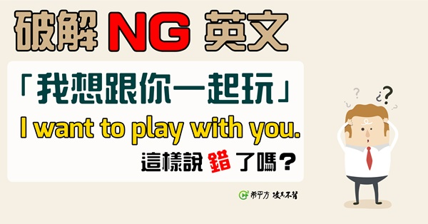 【NG 英文】為什麼『我想跟你出去玩』不能說 I want to play with you.?