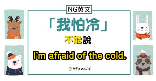 【NG 英文】『我很怕冷』其實不是 I'm afraid of the cold.?!