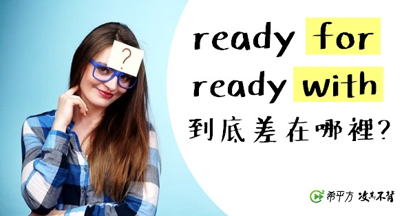 ready for 以及 ready with 的差別