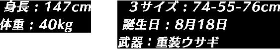 身長 : 147cm 体重 : 40kg 3サイズ : 74-55-76cm 誕生日 : 8月18日 武器:重装ウサギ