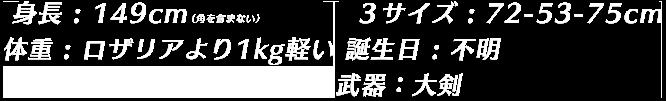 身長 : 149cm(角を含まない) 体重 : ロザリアより1kg軽い 3サイズ : 72-53-75 誕生日 : 不明 武器:大剣
