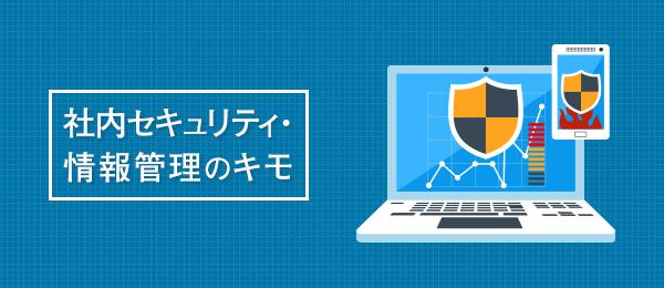 社内セキュリティ・情報管理のキモ-新入社員・情報管理担当者編-