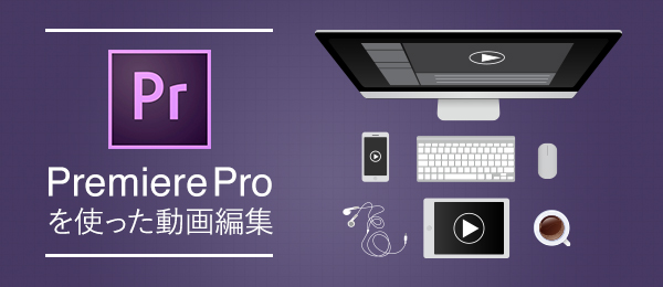 Adobe Premiere Proを使った動画編集 -動画素材の扱い方-