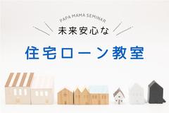 パパママゼミ 初めての家づくり応援『未来安心な住宅ローン教室』