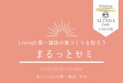 3/7(日)『LivingD第一建設の家づくりを知ろう!まるっとゼミ』(カフェランチ付) LivingD第一建設本社