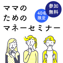 【4月18日(日)】子育てママ向け♪今の時期に必ず聞いておきたいお金のオンラインセミナー!