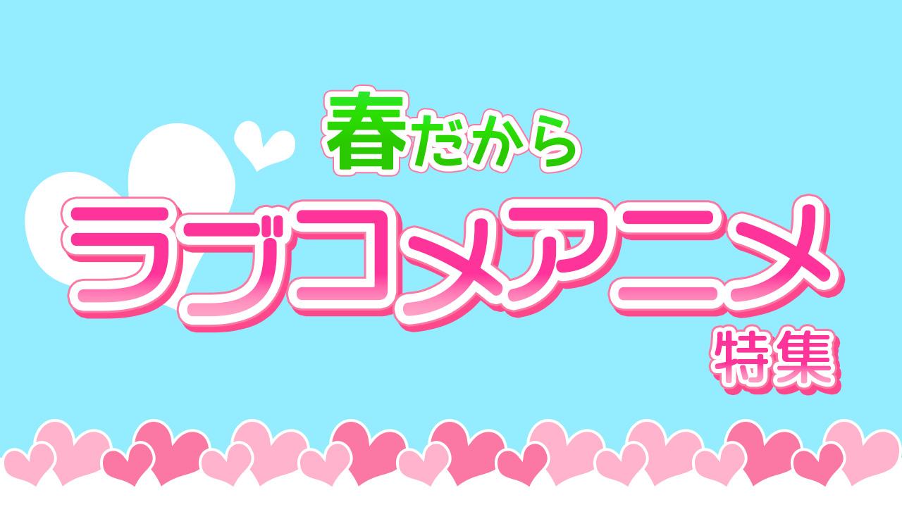 春だからラブコメアニメ特集