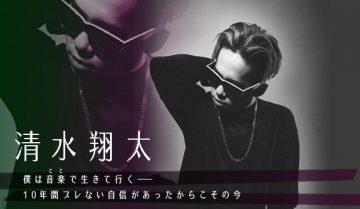 【インタビュー】清水翔太 僕は音楽(ここ)で生きて行く―― 10年間ブレない自信があったからこその今