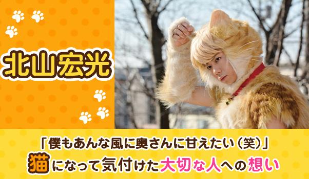 【インタビュー】北山宏光「僕もあんな風に奥さんに甘えたい(笑)」猫になって気付けた大切な人への想い