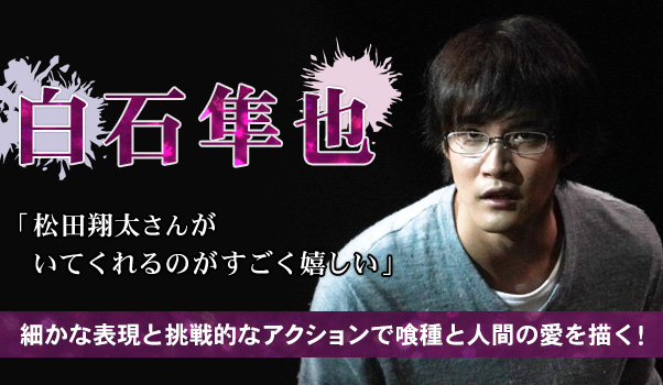 【インタビュー】白石隼也「松田翔太さんがいてくれるのがすごく嬉しい」 細かな表現と挑戦的なアクションで喰種と人間の愛を描く!