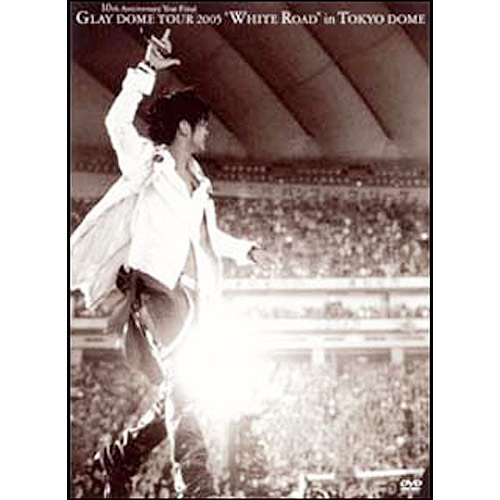 "<DVD>GLAY DOME TOUR 2005 ""WHITE ROAD""in TOKYO DOME"