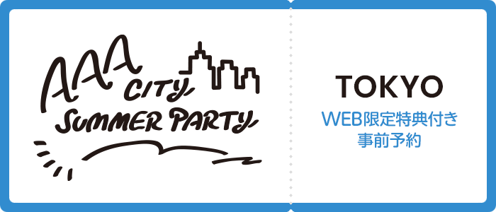 AAA CITY SUMMER PARTY 東京  WEB限定特典付き事前予約