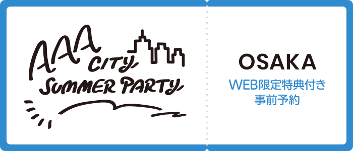 AAA CITY SUMMER PARTY 大阪  WEB限定特典付き事前予約