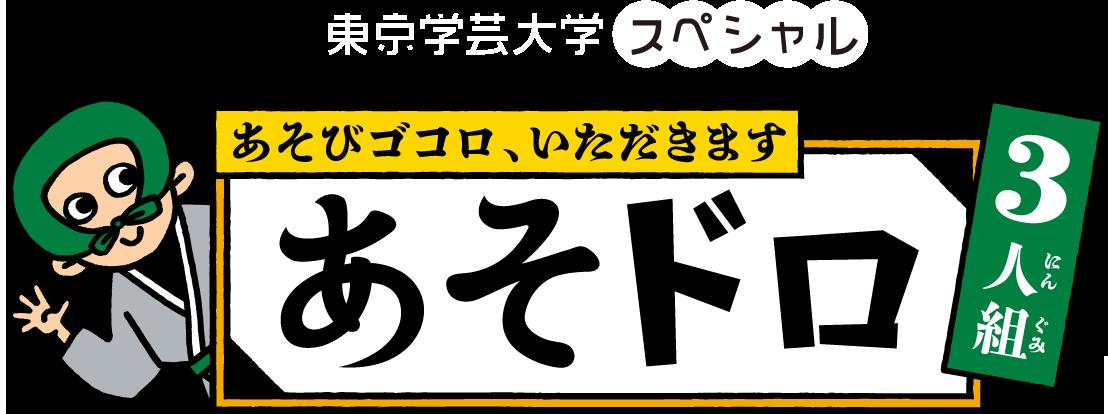 東京学芸大スペシャル あそびゴコロいただきます あそドロ3人組