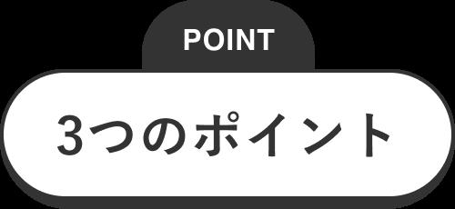 POINT 3つのポイント