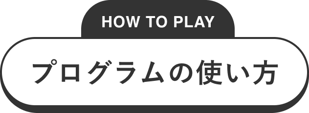 HOW TO PLAY プログラムの使い方