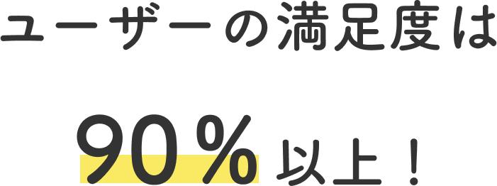 ユーザーの満足度は 90%以上!