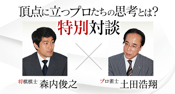 森内俊之 ・土田浩翔 特別対談 第2回「プロの戦術とは!?」(麻雀界第14号より転載)