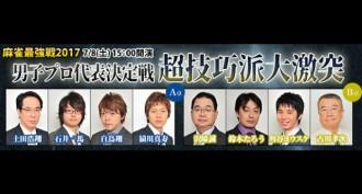 【7/8(土)15:00】麻雀最強戦2017 男子プロ代表決定戦 超技巧派大激突