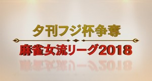 【4/12(木) 13(金)】夕刊フジ杯争奪 麻雀女流リーグ2018 チーム戦準決勝・決勝の模様を無料生放送!