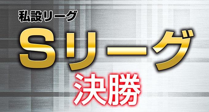 【1/16(火)11:00】私設リーグ・Sリーグ決勝