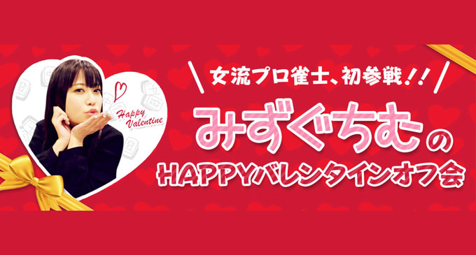 女流プロ雀士、初参戦!!「 みずぐちむのHAPPYバレンタインオフ会 (ゼウスの司会付)」2月16日開催