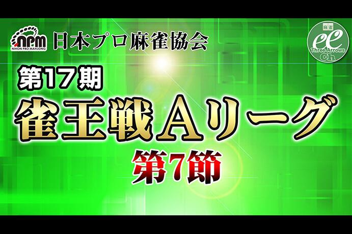 【7/29(日)11:00】第17期雀王戦Aリーグ 第7節