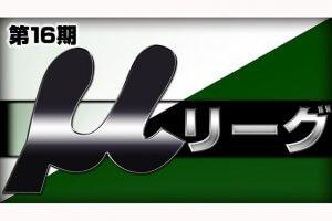 【5/28(月)14:00】第16期μリーグ第3節