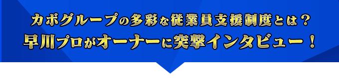 カボグループの多彩な従業員支援制度とは?早川プロがオーナーに突撃インタビュー!