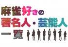麻雀好きの著名人・芸能人一覧(2020/7/7更新)