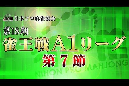 【7/24(水)14:00】第18期雀王戦A1リーグ 第7節