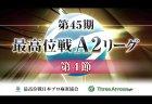 【7/18(土)12:00】第45期最高位戦A2リーグ 第4節