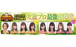 【8/22(日)15:00】麻雀最強戦2021 「女流プロ最強新世代」