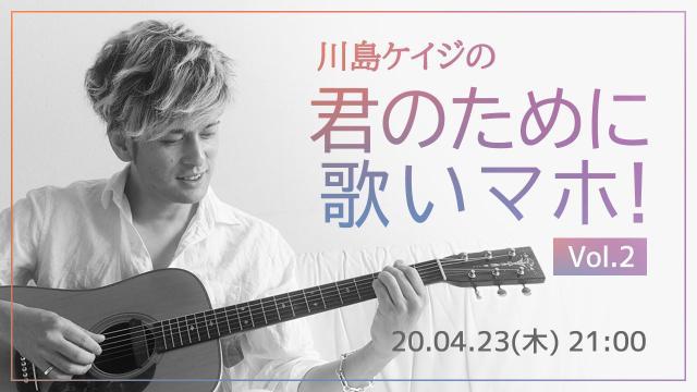 川島ケイジの「君のために歌いマホ」vol.2