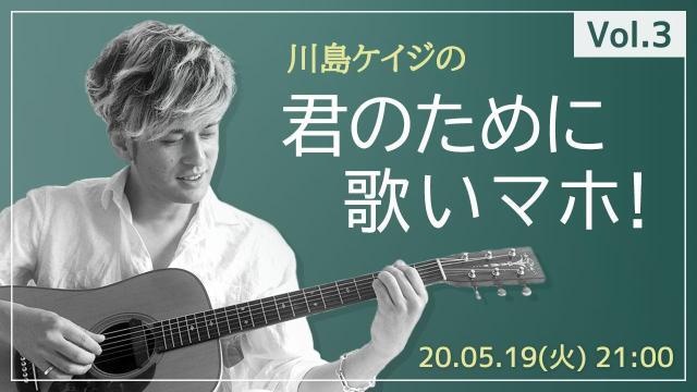 川島ケイジの「君のために歌いマホ」Vol.3