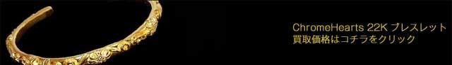 クロムハーツ22K・18KWG・プラチナ・ゴールド製ブレスレット買取価格ご案内はコチラをクリック
