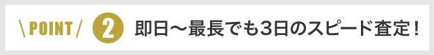 ポイント2即日~最長でも3日のスピード査定!