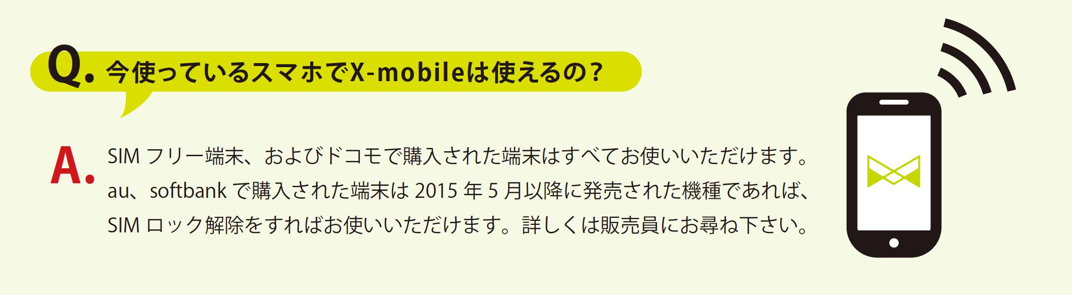 Q. 今使っているスマホでX-mobileは使えるの?A.SIM フリー端末、およびドコモで購入された端末はすべてお使いいただけます。 au、softbank で購入された端末は2015 年5 月以降に発売された機種であれば、 SIM ロック解除をすればお使いいただけます。詳しくは販売員にお尋ね下さい。