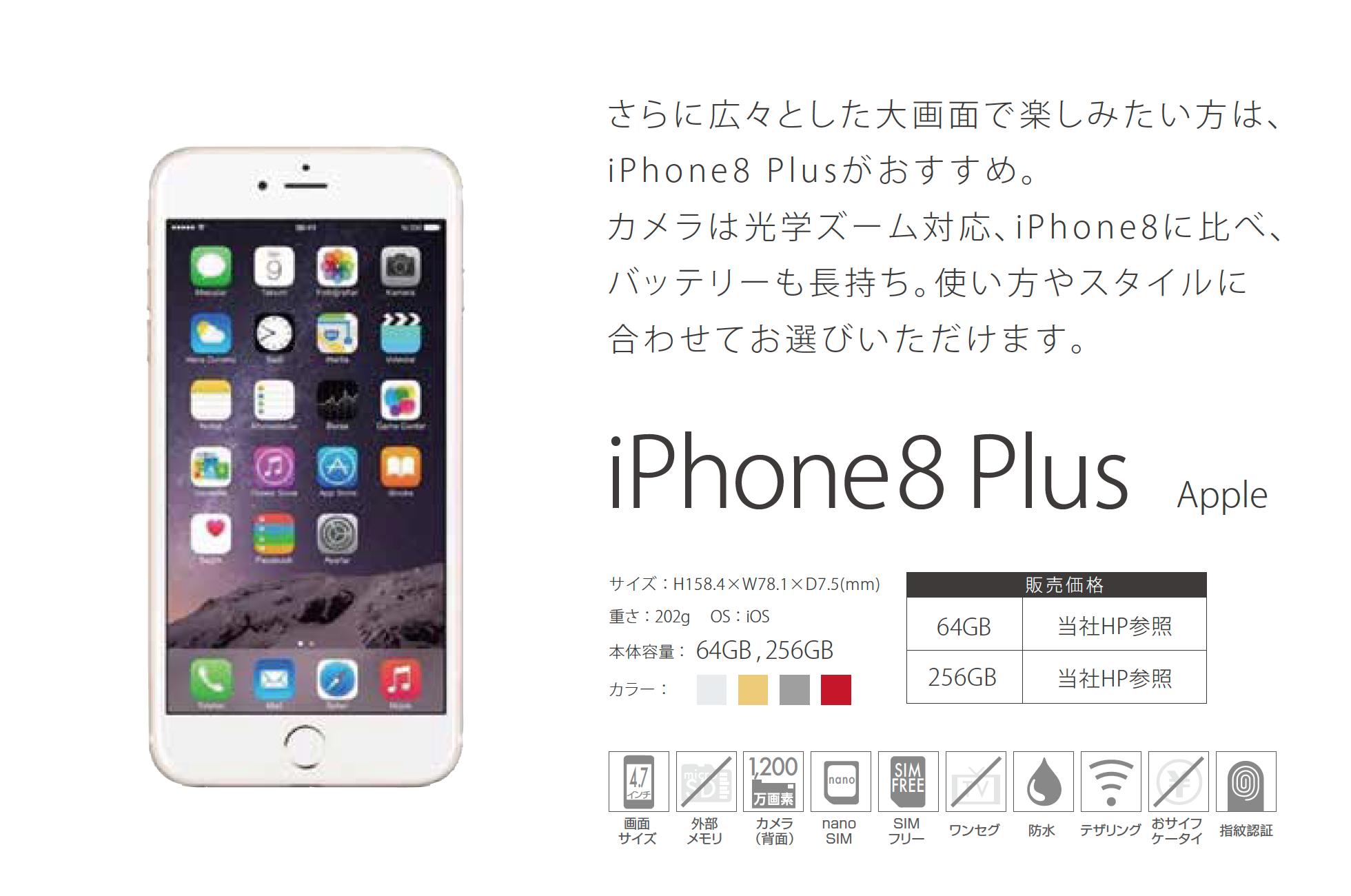 「iPhone8 Plus」さらに広々とした大画面で楽しみたい方は、 i P h o n e 8 P l u s がおすすめ。 カメラは光学ズーム対応、i P h o n e 8 に比べ、 バッテリーも長持ち。使い方やスタイルに 合わせてお選びいただけます。