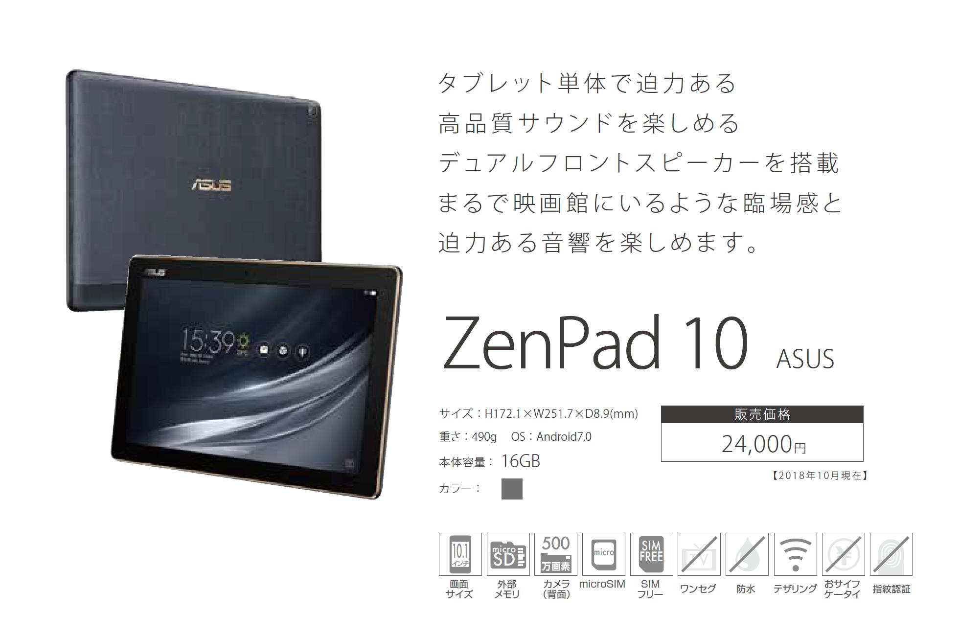 「ZenPad 10」24000円 タブレット単体で迫力ある 高品質サウンドを楽しめる デュアルフロントスピーカーを搭載 まるで映画館にいるような臨場感と 迫力ある音響を楽しめます。