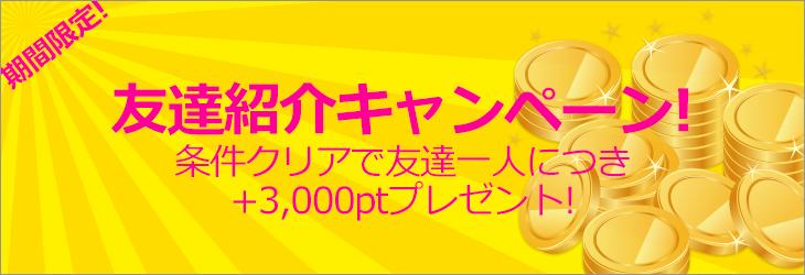 期間限定 友達紹介キャンペーン 条件クリアで友達一人につき+3,000ptプレゼント!