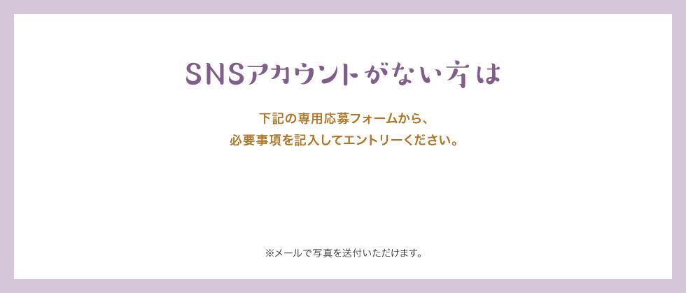SNSアカウントがない方は下記の専用応募フォームから、必要事項を記入してエントリーください。 ※メールで写真を送付いただけます。
