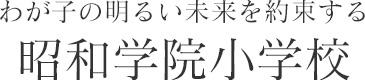 わが子の明るい未来を約束する 昭和学院小学校