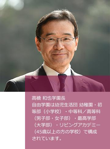 高橋 和也学園長 自由学園は、幼児生活団幼稚園・初等部(小学校)・中等科/高等科(女子部・男子部)・最高学部(大学部)・リビングアカデミー(45歳以上の方の学校)で構成されています。