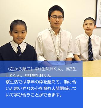 (左から順に)中1生N.Hくん、高3生T.Kくん、中1生Y.Hくん寮生活では学年の枠を超えて、助け合いと思いやりの心を育む人間関係について学び合うことができます。