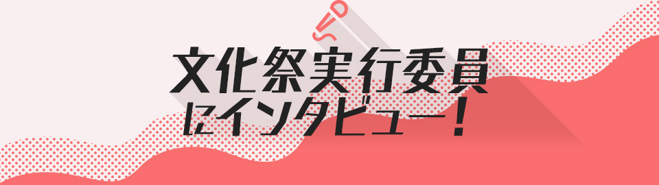 文化祭実行委員にインタビュー!